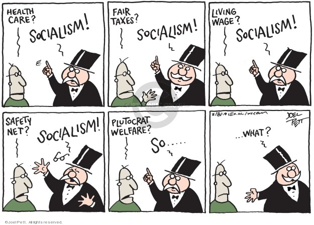 Health care? Socialism! Fair taxes? Socialism! Living wage? Socialism! Safety net? Socialism! Plutocrat welfare? So … What?