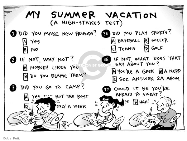 My summer vacation. (A high-stakes test). 1. Did you make new friends? A. Yes  B. No. 2. If no, why not? A. Nobody like you. B. Do you blame them? 3. Did you go to camp? A. Yes, not the best. B. Only a week. 35. Did you play sports? A. Baseball  B. Soccer  C. Tennis..D. Golf.  If not, what does that say about you? A. Youre a geek. B. a nerd. C. See answer 2a above. 37. Could it be youre afraid to sweat?  B. Hah!