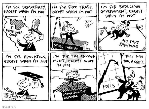 Im for democracy, except when Im not.  Venezuela coup (arrow). Im for free trade, except when Im not. Steel tariffs. Im for reducing government, except when Im not. Military spending. Im for education, except when Im not. Student loan cuts. Im for environment, except when Im not. Mountain top removal. They love you, except...polls.