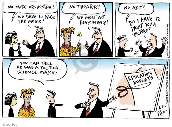 No more orchestra?  We have to face the music!  No theatre?  We must act responsibly!  No art?  Do I have to paint you a picture?  You can tell he was a political science major!  Education Budgets.