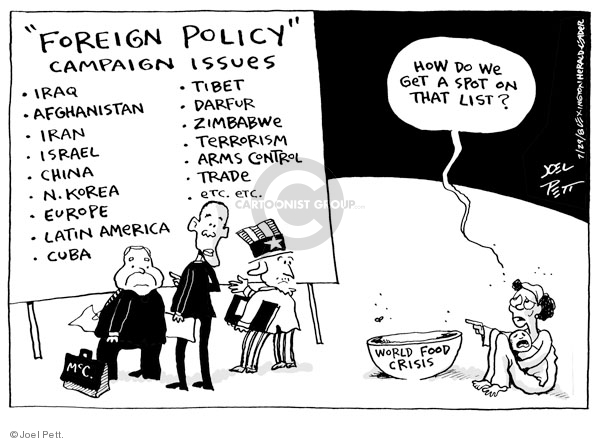 """Foreign Policy"" campaign issues. Iraq. Afghanistan. Iran. Israel. China. N. Korea. Europe. Latin America. Cuba. Tibet. Darfur. Zimbabwe. Terrorism. Arms control. Trade. Etc. Etc. McC. How do we get a spot on that list. World food crisis."