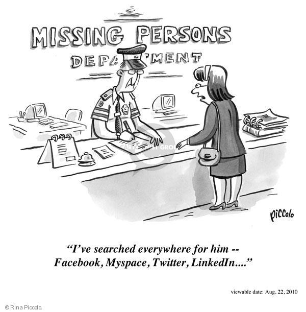 "Missing persons department. ""Ive searched everywhere for him - Facebook, MySpace, Twitter, LinkedIn � """