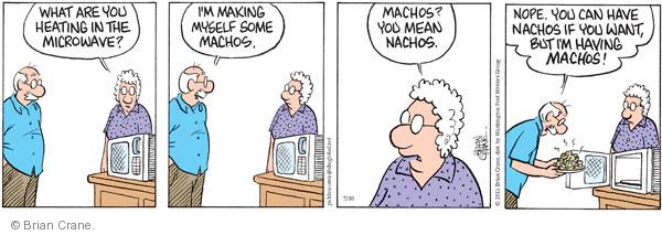 What are you heating in the microwave? Im making myself some machos. Machos? You mean nachos. Nope. You can have nachos if you want, but Im having machos!