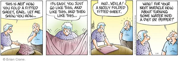 This is NOT how you fold a fitted sheet, Earl. Let me show you how … Its easy. You just go like this, and like this, and then like this … And … Voila! A nicely folded fitted sheet. Wow! For your next miracle how about turning some water into a diet Dr. Pepper?