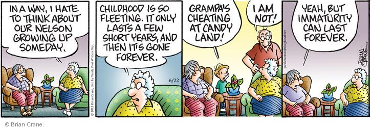 In a way,  hate to think about our Nelson growing up someday. Childhood is so fleeting. It only lasts a few short years, and then its gone forever. Grampas cheating at Candyland! I am not! Yeah, but immaturity can last forever.