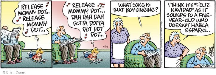"""Release mommy dot … Release mommy dot … Release mommy dot … Dah dah dah dotta dotta dot dot dot … What song is that boy singing? I think its """"Feliz Navidad"""" as it sounds to a five-year-old who doesn't habla Espanol."""