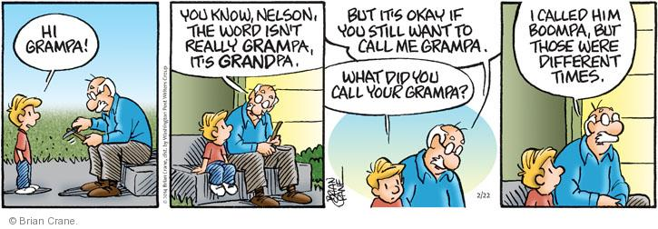 Hi, grampa! You know, Nelson, the word isnt really GRAMpa, its GRANDpa. But its okay if you still want to call me grampa. What did you call your grampa? I called him boompa, but those were different times.
