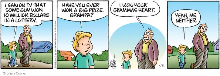 I saw on TV that some guy won 10 million dollars in a lottery. Have you ever won a big prize, grampa? I won your grammas heart. Yeah, me neither.