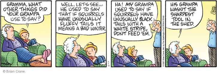 Gramma, what other things did your grampa use to say? Well, lets see � he use to say that if squirrels have unusually fluffy tails it means a bad winter. Ha! MY grampa used to say if squirrels have unusually black tails with a white stripe, dont feed em. His grampa wasnt the sharpest tool in the shed.