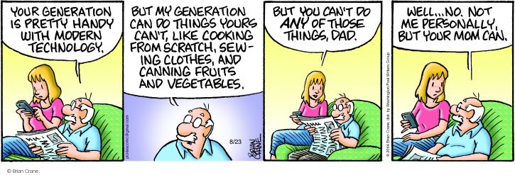 Your generation is pretty handy with modern technology. But my generation can do things yours cant, like cooking from scratch, sewing clothes, and canning fruits and vegetables. But you cant do ANY of those things, dad. Well … no. Not me personally, but your mom can.