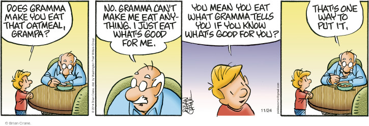 Does gramma make you eat that oatmeal, grampa? No. Gramma cant make me eat anything. I just eat whats good for me. You mean you eat what gramma tells you if you know whats good for you? Thats one way to put it.