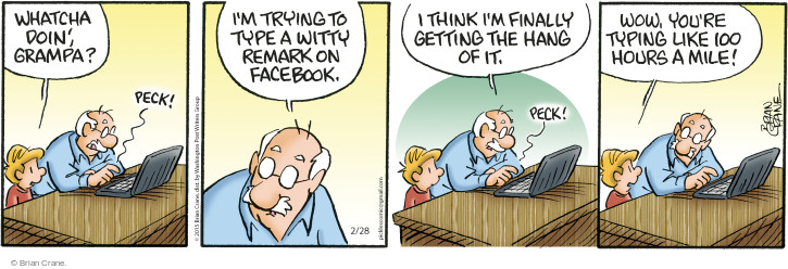 Whatcha doin, grampa? Peck! Im trying to type a witty remark on Facebook. I think Im finally getting the hang of it. Peck! Wow, youre typing like 100 hours a mile!