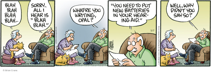 "Blah blah blah blah … Sorry. All I hear is ""blah blah."" Whatre you writing, Opal? ""You need to put new batteries in your hearing aid."" Well, why didnt you say so?"