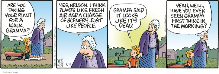 Are you taking your plant for a walk, gramma? Yes, Nelson. I think plants like fresh air and a change of scenery just like people. Grampa said it looks like its dead. Yeah, well, have you ever seen grampa first thing in the morning?