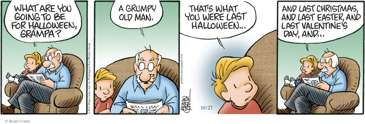 What are you going to be for Halloween, grampa? A grumpy old man. Thats what you were last Halloween … and last Christmas, and last Easter, and last Valentines Day, and …