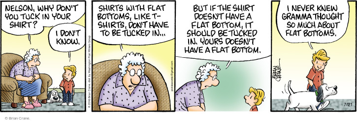Nelson, why dont you tuck in your shirt? I dont know. Shirts with flat bottoms, like t-shirts, dont have to be tucked in … But if the shirt doesnt have a flat bottom, it should be tucked in. Yours doesnt have a flat bottom. I never knew gramma thought so much about flat bottoms.