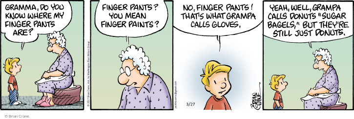 """Gramma, do you know where my finger pants are? Finger pants? You mean finger paints? No, finger pants! Thats what grampa calls gloves. Yeah, well, grampa calls donuts """"sugar bagels,"""" but theyre still just donuts."""
