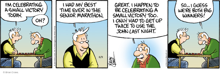Im celebrating a small victory today. Oh? I had my best time ever in the senior marathon. Great. I happen to be celebrating a small victory too. I only had to get up twice to use the john last night. So … I guess were both big winners!