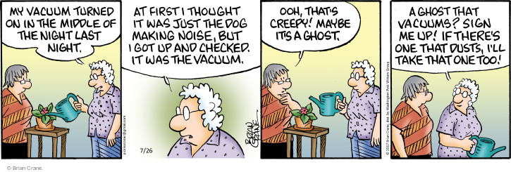 My vacuum turned on in the middle of the night last night. At first I thought it was just the dog making noise, but I got up and checked. It was the vacuum. Ooh, thats creepy! Maybe its a ghost. A ghost that vacuums? Sign me up! If theres one that dusts, Ill take that one too!