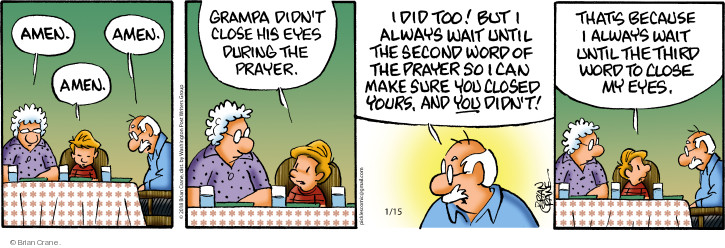 Amen. Amen. Amen. Grampa didnt close his eyes during the prayer. I did too! But I always wait until the second word of the prayer so I can make sure you closed yours, and you didnt! Thats because I always wait until the third word to close my eyes.