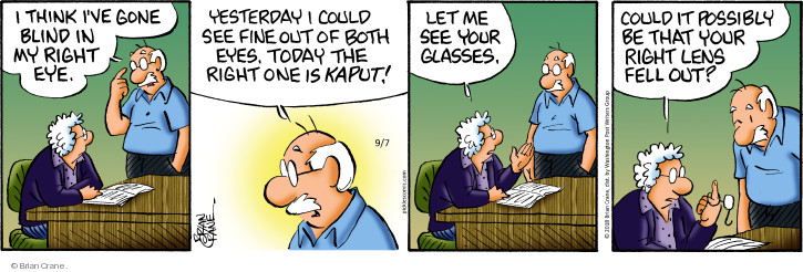 I think Ive gone blind in my right eye. Yesterday I could see fine out of both eyes. Today the right one is kaput! Let me see your glasses. Could it possibly be that your right lends fell out?