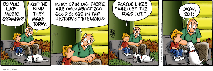 Do you like music, grampa? Not the kinds they make today. In my opinion, there are only about 200 good songs in the history of the world. Roscoe likes Who Let the Dogs Out. Okay, 201!