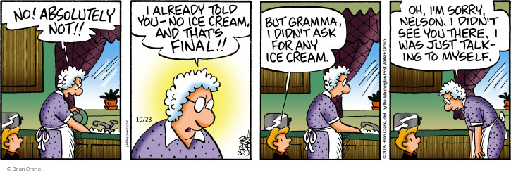 No! Absolutely not!! I already told you - no ice cream, and thats final!! But gramma, I didnt ask for any ice cream. Oh, Im sorry, Nelson. I didnt see you there. I was just talking to myself.