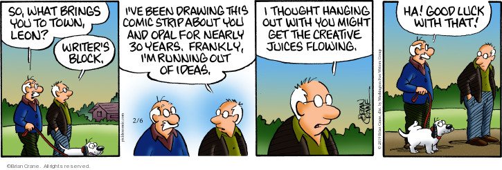 So what brings you to town, Leon? Writers block. Ive been drawing this comic strip about you and Opal for nearly 30 years. Frankly, Im running out of ideas. I thought hanging out with you might get the creative juices flowing. Ha! Good luck with that!