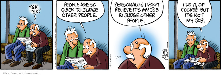 Tsk tsk! People are so quick to judge other people. Personally, I dont believe its my job to judge other people. I do it, of course, but its not my job.
