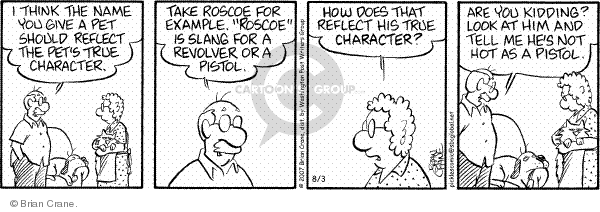 """I think the name you give a pet should reflect the pets true character. Take Roscoe, for example. """"Roscoe"""" is slang for a revolver or pistol. How does that reflect his true character? Are you kidding? Look at him and tell me hes not hot as a pistol."""