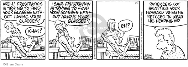 Argh! Frustration is trying to find your glasses without having your glasses! What? I said, frustration is trying to find your glasses without having your glasses!! Eh? Patience is not swatting your husband when he refuses to wear his hearing aid.  (Published originally on 2008-05-14)