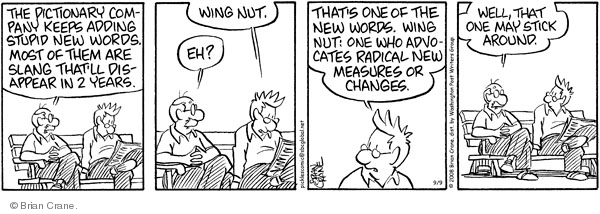 The dictionary company keeps adding stupid new words. Most of them are slang thatll disappear in 2 years. Wing nut. Eh? Thats one of the new words. Wing nut: one who advocates radical new measures or changes. Well, that one may stick around.
