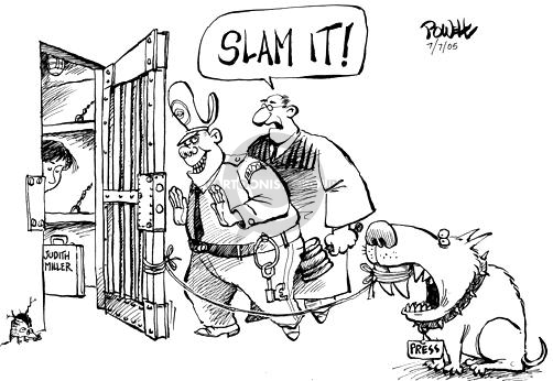 "Judith Miller.  Slam it!  Press.  (As Judith Miller enters her jail cell, a judge encourages bailiff to slam the cell door.  A string is attached between the door and the teeth of a ""press"" dog.)"