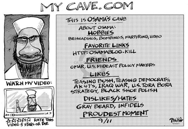 Mycave.com.  About Osama:  Hobbies - Beheadings, bombings, martyring, video.  Favorite links - http::/Osamablog.kill.  Friends - Omar, U.S. mideast policy makers.  Likes - Teasing Bush, teasing democrats, AK47s, Iraq war, U.S.   Tora Bora strategy, black shoe polish.  Dislikes/Hates - Gray beard, infidels.  Proudest moment - 9/11.  Watch my video.  Rate this video 5 stars of die.