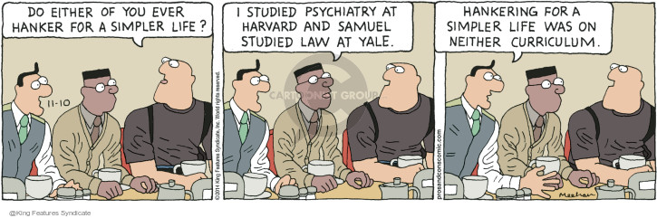 Do either of you ever hanker for a simpler life? I studied psychiatry at Harvard and Samuel studied law at Yale. Hankering for a simpler life was on neither curriculum.