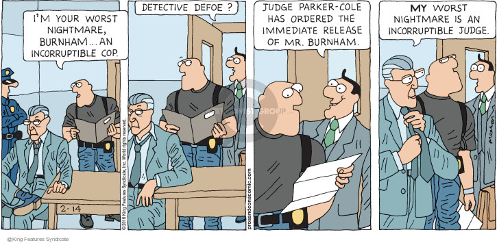 Im your worst nightmare, Burnham … an incorruptible cop. Detective Defoe? Judge Parker-Cole has ordered the immediate release of Mr. Burnham. MY worst nightmare is an incorruptible judge.