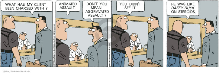What has my client been charged with? Animated assault. Dont you mean aggravated assault? You didnt see it. He was like Daffy Duck on steroids.