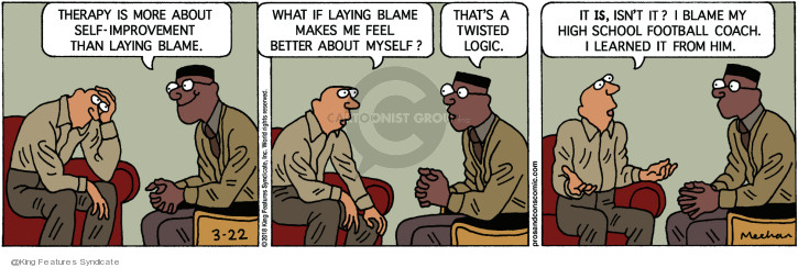 Therapy is more about self-improvement than laying blame. What if laying blame makes me feel better about myself? Thats twisted logic. It is, isnt it? I blame my high school football coach. I learned it from him.