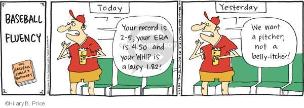 Baseball fluency. The baseball-english dictionary. Today. Your record is 2-5, your ERA is 4.50 and your WHIP is a lousy 1.82! Yesterday. We want a pitcher, not a belly-itcher!