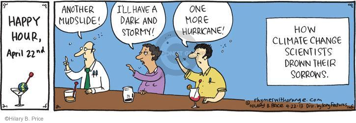 HAPPY HOUR. April 22nd. Another Mudslide! Ill have a Dark and Stormy! One more Hurricane! How climate change scientists drown their sorrows.