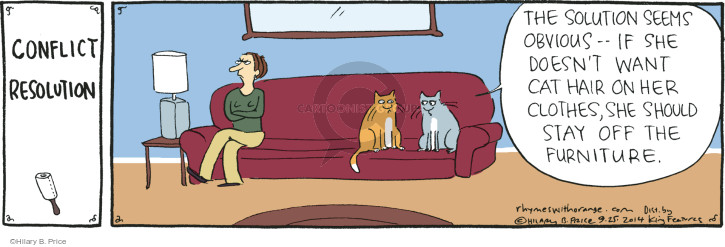 CONFLICT RESOLUTION. The solution seems obvious - if she doesn't want cat hair on her clothes, she should stay off the furniture.