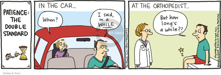 Patience: The Double Standard. In the car … When? I said, in a while. At the orthopedist … But how longs a while??