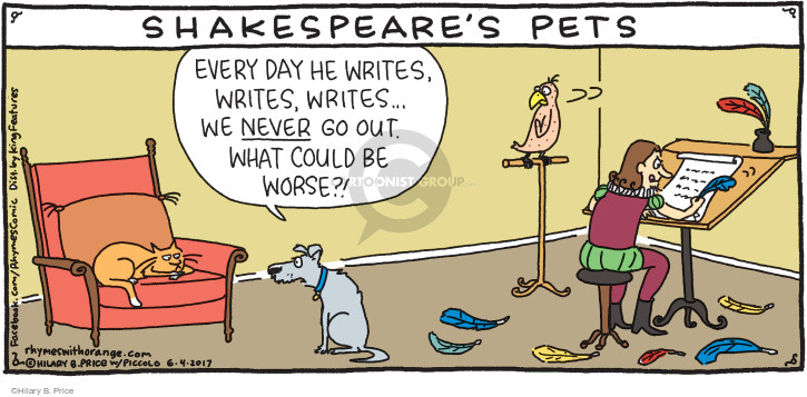 Shakespeares Pets. Every day he writes, writes, writes … We never go out. What could be worse?!