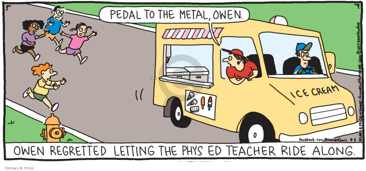 Pedal to the metal, Owen. Owen regretted letting the phys ed teacher ride along. Ice cream.