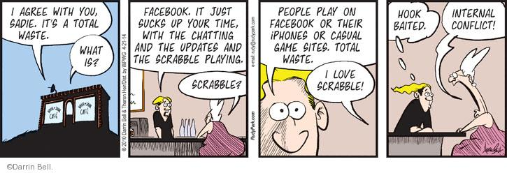 I agree with you, Sadie. Its a total waste. What is? Facebook. It just sucks up your time, with the chatting and the updates and the Scrabble playing. Scrabble? People play on Facebook or their iPhones or casual game sites. Total waste. I love Scrabble! Hook baited. Internal conflict!