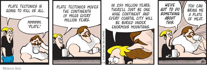 "Plate tectonics is going to kill us all. Mmmmm. ""Plate."" Plate tectonics moves the continents 15 miles every million years. In 250 million years, therell just be one huge continent and every coastal city will be buried under enormous mountains. Weve got to do something about this. You can bring me a plate of meat."