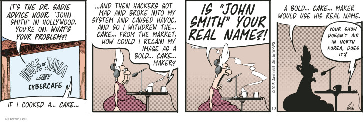 "Its the Dr. Sadie Advice Hour. ""John Smith"" in Hollywood, youre on. Whats your problem?! House of Java.net Cybercafe. If I cooked a ... cake ... and then hackers got mad and broke into my system and caused havoc, and so I withdrew the ... cake ... from the market, how could I regain my image as a bold ... cake ...maker? Is ""John Smith"" your real name?! A bold ... cake ... maker would use his real name. Your show doesnt air in North Korea, does it?"