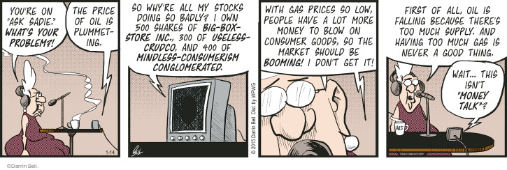 "Youre on ""Ask Sadie."" Whats your problem?! The price of oil is plummeting. So whyre all my stocks doing so badly? I own 500 shares of Big-Box-Store Inc., 300 of Useless-Crudco, and 400 of Mindless-Consumerism Conglomerated. With gas prices so low, people have a lot more money to blow on consumer goods, so the market should be booming! I dont get it! First of all, oil is falling because theres too much supply. And having too much gas is never a good thing. Wait ... this isnt ""Money Talk""?"