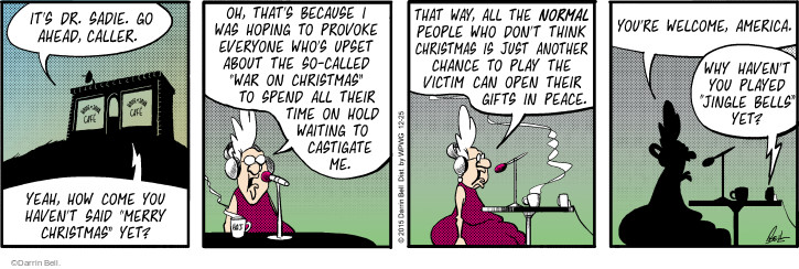 "Its Dr. Sadie. Go ahead, caller. Yeah, how come you havent said ""Merry Christmas"" yet? Oh, thats because I was hoping to provoke every whos upset about the so-called ""war on Christmas"" to spend all their time on hold waiting to castigate me. That way, all the normal people who dont think Christmas is just another chance to play the victim can open their gifts in peace. Youre welcome, America. Why havent you played ""Jingle Bells"" yet?"