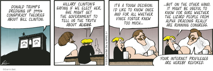 Donald Trumps dredging up 1990s conspiracy theories about Bill Clinton. Hillary Clintons saying if we elect her, she might get the government to tell us the truth about aliens. Its a tough decision. Id like to know once and for all whether Vince Foster knew too much ... but on the other hand, it might be useful to know for sure whether the lizard people from Alpha Draconis really are running Congress. Your internet privileges are hereby revoked.